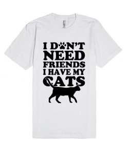 Don't Need Friends I Have Cats Unisex Premium T shirt Size S,M,L,XL,2XL