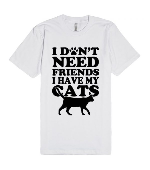 Don't Need Friends I Have Cats Unisex Premium T shirt Size S,M,L,XL,2XL