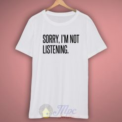 Sorry I'm Not Listening White T Shirt