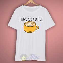 I Love You A Latte Coffee T-Shirt