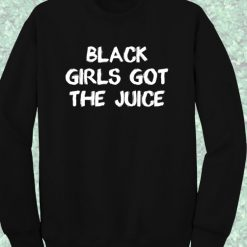 Black Girls Got The Juice Sweatshirt