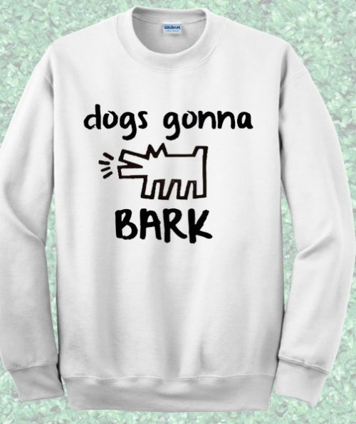 Dogs Gonna Bark Quote Sweatshirt