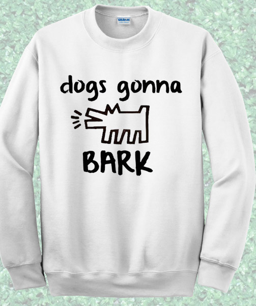 Dogs Gonna Bark Quote Sweatshirt