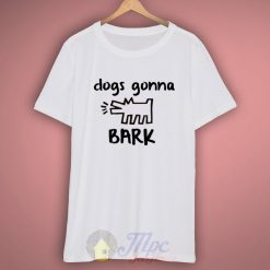 Dogs Gonna Bark Quote T Shirt