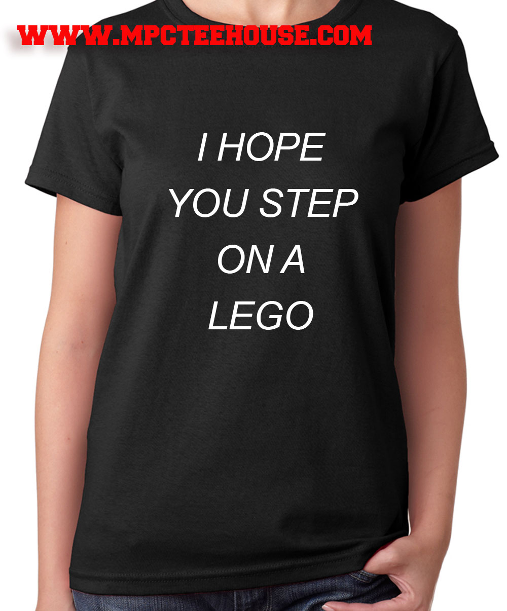 I Hope You Step On A Lego Quote T Shirt