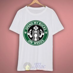 Spend My Bucks On Weeds Starbucks T Shirt