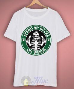 Spend My Bucks On Weeds Starbucks T Shirt