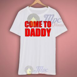 Come To Daddy Custom T Shirt
