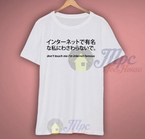 Don't Touch Me I'm Internet Famous T Shirt With Quote