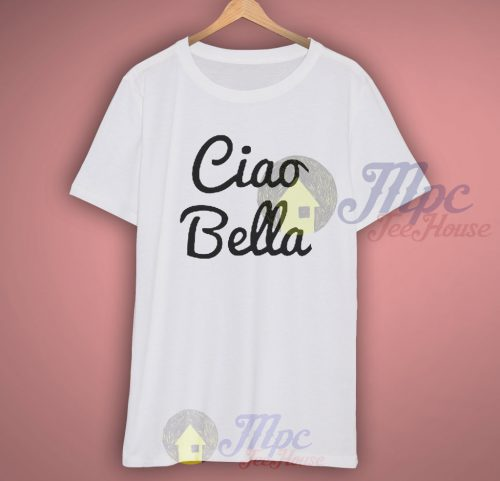 Funny Quote Ciao Bella T Shirt