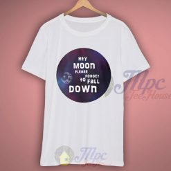 Hey Moon Please Forget To Fall Down T shirt