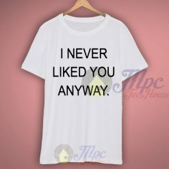 I Never Liked You Anyway T Shirt