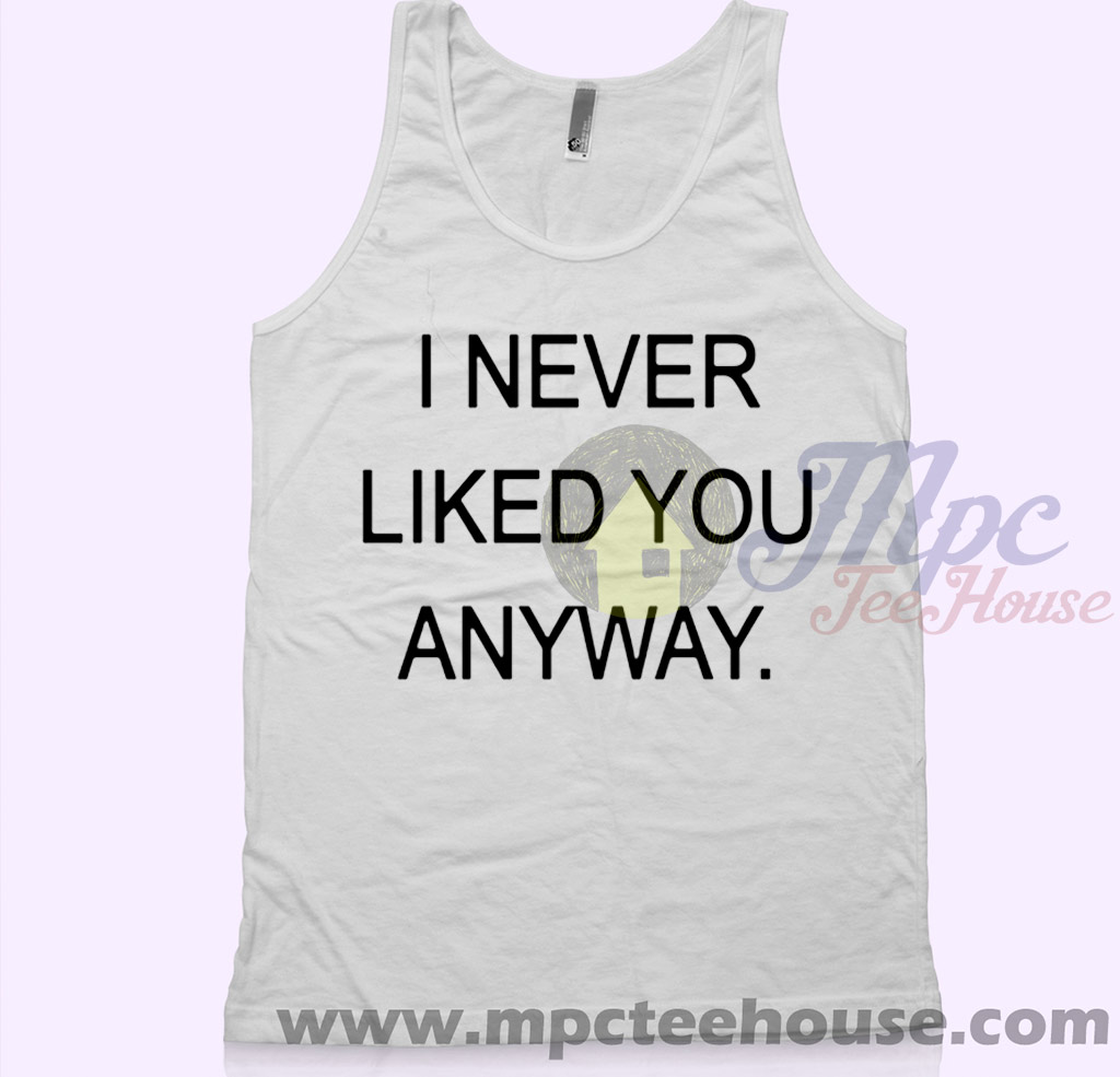 I Never Liked You Anyway Unisex Tank Top Mpcteehouse