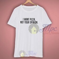 I Want Pizza Not Your Opinion Quote T Shirt
