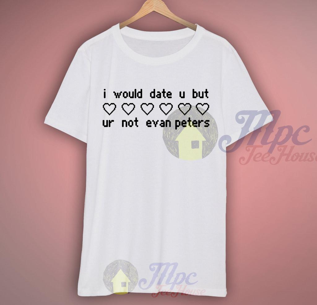 I Would Date U But Ur Not Evan Petters T Shirt