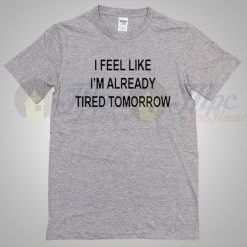 I feel like ready tired tomorrow quote T shirt