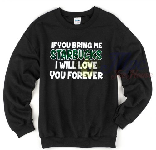 If You Bring Me Starbucks I Will Love You Forever Sweatshirt
