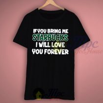 If You Bring Me Starbucks I Will Love You Forever T Shirt