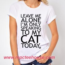 c7e24fa47 Leave Me Alone Only Speaking To My Cat Quote T-Shirt