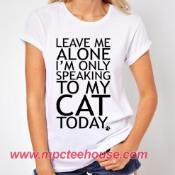 Leave Me Alone Only Speaking To My Cat Quote T-Shirt