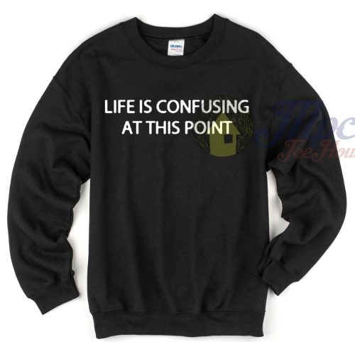 Life is Confusing At This Point Unique Sweatshirt