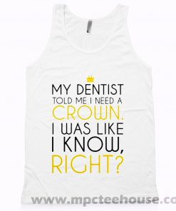 My Dentist Told Me I Need A Crown Tank Top