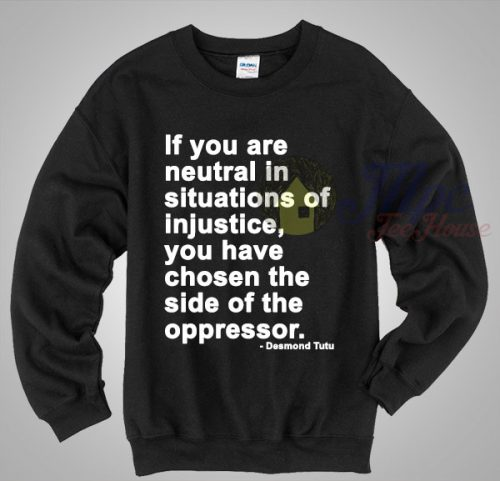 Neutral in Situations of Injustice Desmond Tutu Quote Sweatshirt