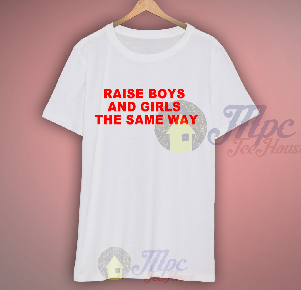 Raise Boys and Girls The Same Way Quote T Shirt