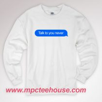 Talk To You Never Sweatshirt