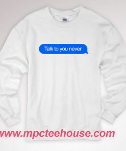 Talk To You Never Sweatshirt