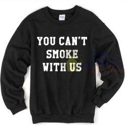 You Can't Smoke With Us Sweatshirt