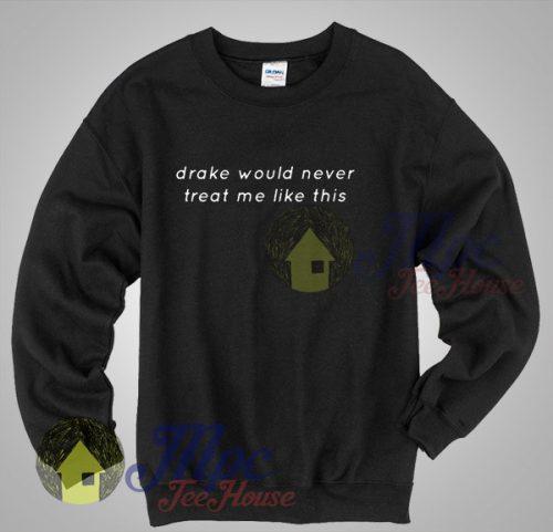 Drake Would Never Treat Me Like This Sweatshirt