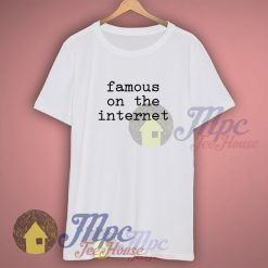 Famous On The Internet T Shirt