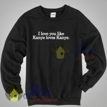 I Love You Like Kanye Loves Kanye Quote Sweatshirt