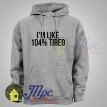 Im like 104% Tired Hoodie