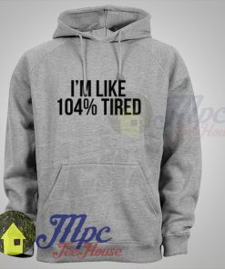 Im like 104% Tired Hoodie