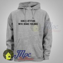 Kanye Attitude With Drake Feelings Means Hoodie