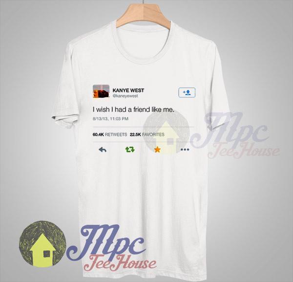 29a6abdb2 Kanye West Post Twit I Wish I Had Friend Like Me T shirt - Mpcteehouse