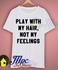 Play With My Hair Not My Feelings T Shirt
