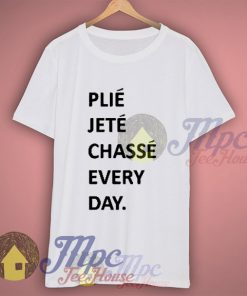 Plie Jete Chasse Every Day Ballerina T Shirt