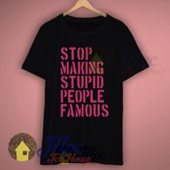 Stop Making Stupid People Famous Slogan T Shirts
