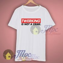 Twerking Is Not A Crime Miley Cyrus T Shirt