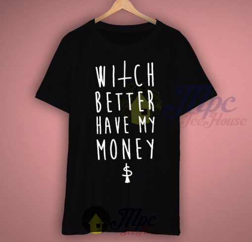Witches Quote Better Have My Money T shirt