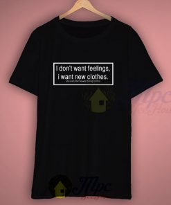 I Don't Want Feelings I Want New Clothes Life Quote T Shirt