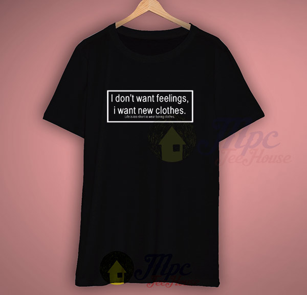 I don 39 t want feelings i want new clothes life quote t for I need a new home