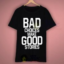 Bad Choices Make Good Stories Quote T Shirt