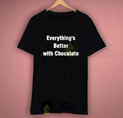 Everthing's Better With Chocolate Quote T Shirt