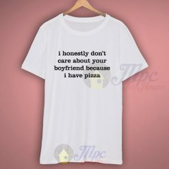 I Don't Care About Your Boyfriend Because I Have Pizza Quote T Shirt