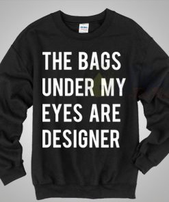 The Bags Under My Eyes Are Designer Crewneck Sweatshirt