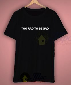 Too Rad To Be Sad Quote T Shirt